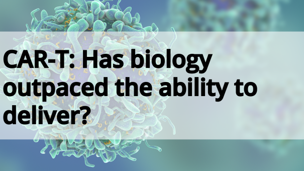 CAR:T – Has biology outpaced the ability to deliver?